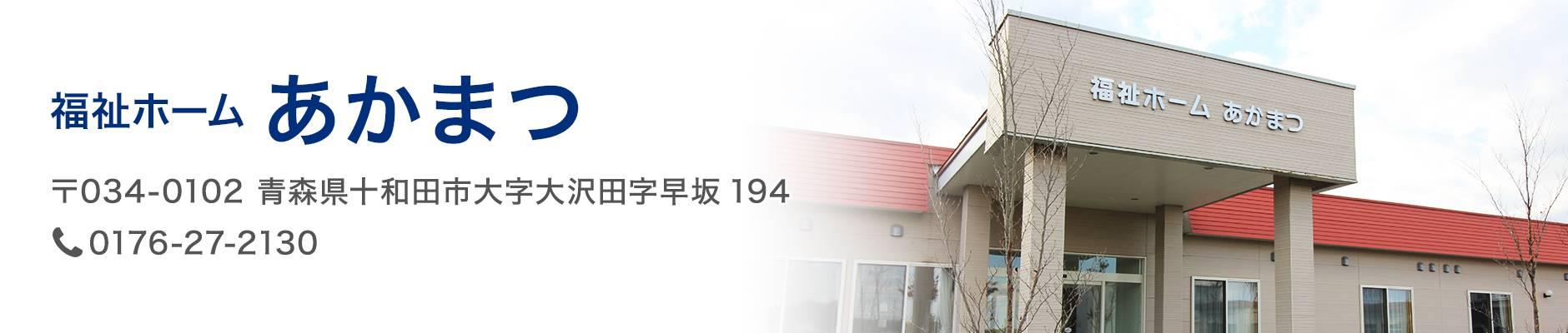 福祉ホーム あかまつ 〒034-0102 青森県十和田市大字大沢田字早坂194 TEL:0176-27-2130